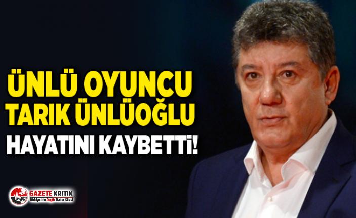 Ünlü oyuncu Tarık Ünlüoğlu hayatını kaybetti!