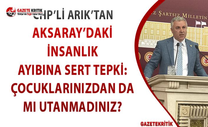 CHP'li Arık'tan Aksaray'daki İnsanlık Ayıbına Sert Tepki!