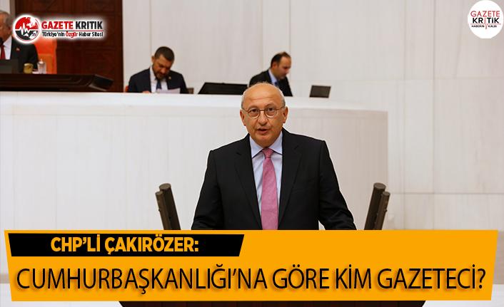 CHP'li Çakırözer: Cumhurbaşkanlığına Göre Kim Gazeteci?
