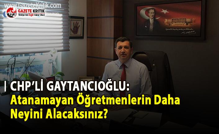 CHP'li Gaytancıoğlu: Atanamayan Öğretmenlerin Daha Neyini Alacaksınız?