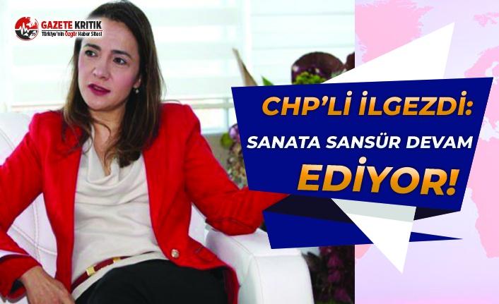 CHP'li İlgezdi: Sanata Sansür Devam Ediyor