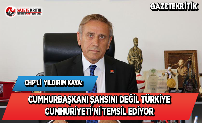 CHP'li Kaya: Cumhurbaşkanı Şahsını Değil Türkiye Cumhuriyeti'ni Temsil Ediyor