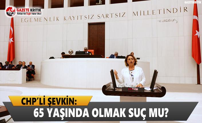 CHP'li Şevkin: 65 Yaşında Olmak Suç Mu?