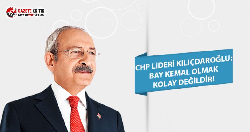 CHP Lideri Kılıçdaroğlu: Bay Kemal Olmak Kolay Değildir!