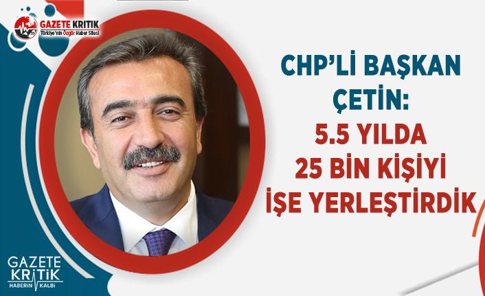 CHP'li Başkan Çetin: 5.5 Yılda 25 Bin Kişiyi İşe Yerleştirdik