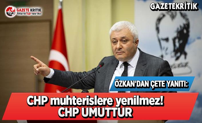 """Tuncay Özkan'dan """"çete"""" arayanlara yanıt:CHP muhterislere yenilmez! CHP UMUTTUR"""