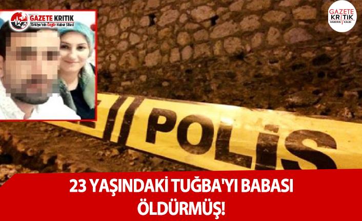 23 Yaşındaki Tuğba'yı Babası Öldürmüş!