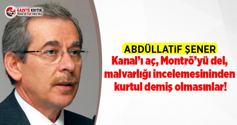 Abdüllatif Şener: Kanal'ı aç, Montrö'yü del, malvarlığı incelemesininden kurtul demiş olmasınlar!