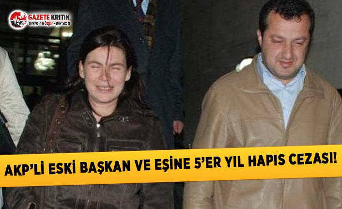 AKP'li Eski Başkan ve Eşine 5'er Yıl Hapis Cezası!