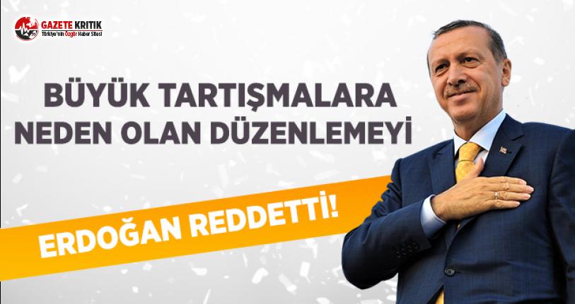 Büyük Tartışmalara Neden Olan Düzenlemeyi Erdoğan Reddetti