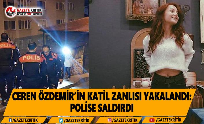 Ceren Özdemir'in Katil Zanlısı Yakalandı: Polise Saldırdı