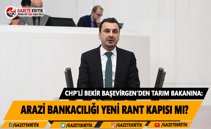 CHP'li Başevirgen'den Tarım Bakanına: Arazi Bankacılığı Yeni Rant Kapısı Mı?