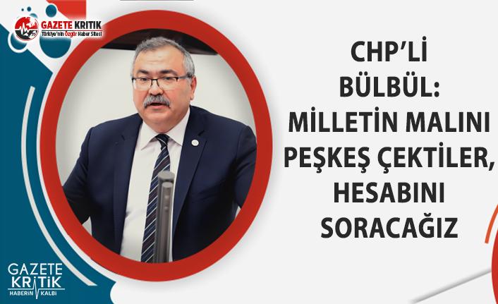 CHP'li Bülbül: Milletin Malını Peşkeş Çektiler, Hesabını Soracağız