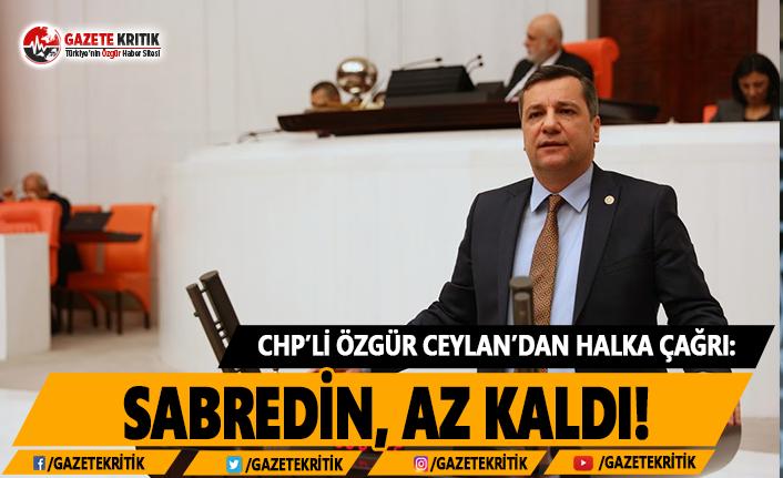 CHP'li Ceylan'dan Halka Çağrı: Sabredin, Az Kaldı!