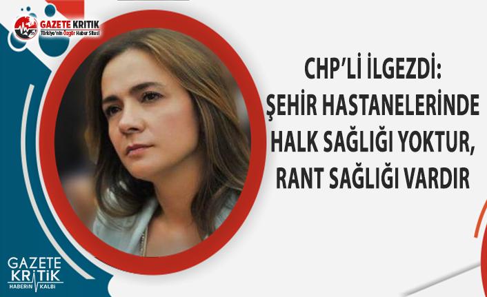 CHP'li İlgezdi: Şehir Hastanelerinde Halk Sağlığı Yoktur, Rant Sağlığı Vardır