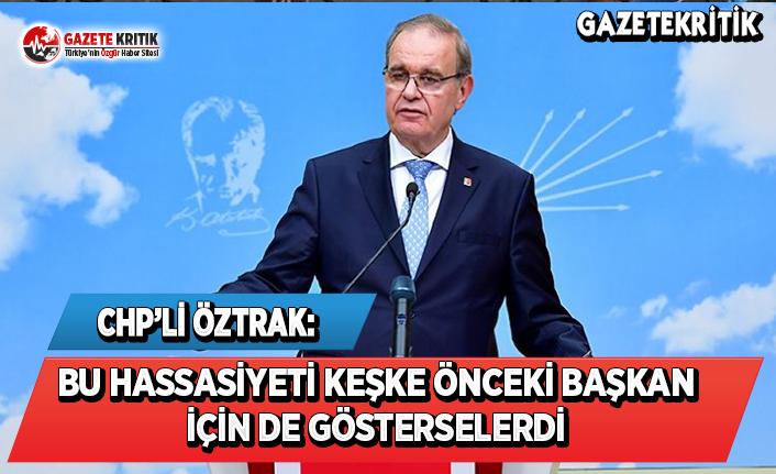 CHP'li Öztrak: Bu Hassasiyeti Keşke Önceki Başkan İçin de Gösterselerdi