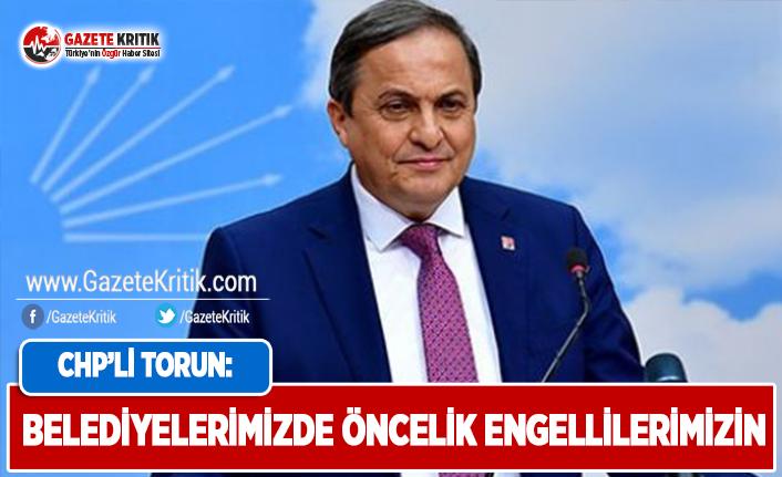 CHP'li Torun: Belediyelerimizde Öncelik Engellilerimizin