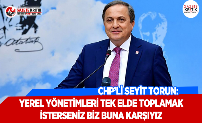 CHP'li Torun: Yerel Yönetimleri Tek Elde Toplamak İsterseniz Biz Buna Karşıyız