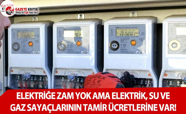 Elektriğe Zam Yok Ama Elektrik, Su ve Gaz Sayaçlarının Tamir Ücretlerine Var!