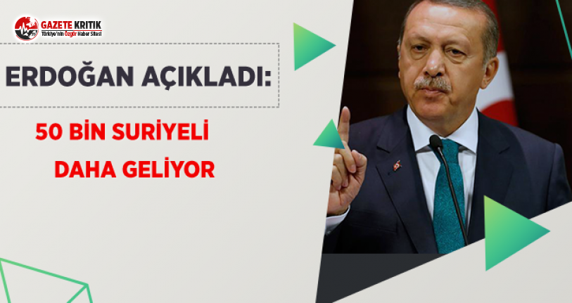Erdoğan Açıkladı: 50 Bin Suriyeli Daha Geliyor