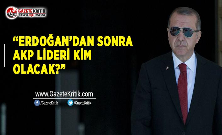 """""""Erdoğan'dan Sonra AKP Lideri Kim Olacak?"""""""