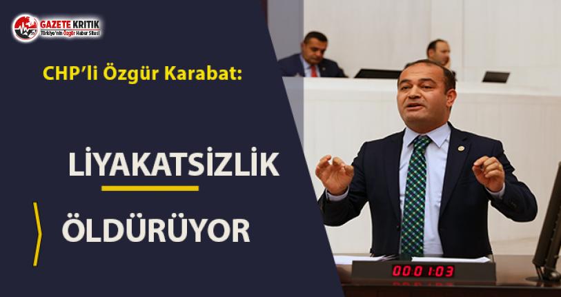 CHP İstanbul Milletvekili Özgür Karabat:Liyakatsizlik öldürüyor