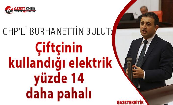 CHP'li Burhanettin Bulut: Çiftçinin kullandığı elektrik yüzde 14 daha pahalı