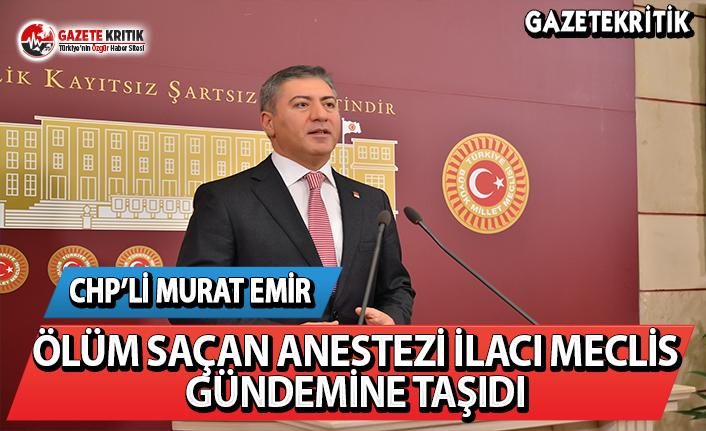 CHP'li Emir, ölüm saçan anestezi ilacı meclis gündemine taşıdı