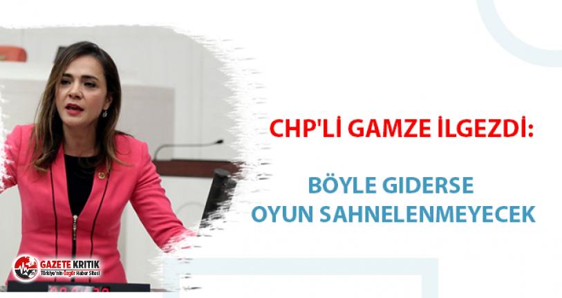 CHP'li Gamze İlgezdi: Böyle giderse oyun sahnelenmeyecek