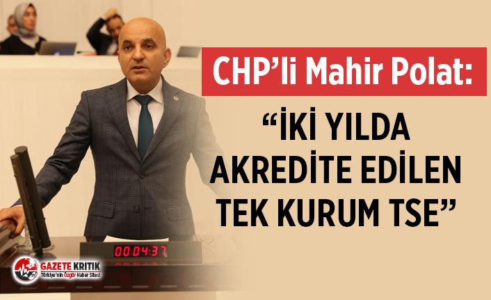 "CHP'li Mahir Polat ""İKİ YILDA AKREDİTE EDİLEN TEK KURUM TSE"""