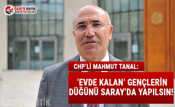 CHP'Lİ TANAL: 'EVDE KALAN' GENÇLERİN DÜĞÜNÜ SARAY'DA YAPILSIN!