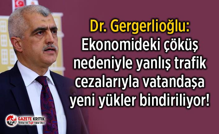 Dr. Gergerlioğlu: Ekonomideki çöküş nedeniyle yanlış trafik cezalarıyla vatandaşa yeni yükler bindiriliyor!