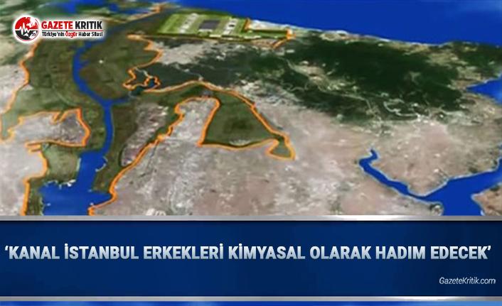 'Kanal İstanbul Erkekleri Kimyasal Olarak Hadım Edecek'