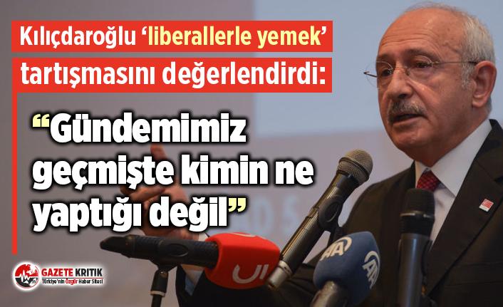 Kılıçdaroğlu 'liberallerle yemek' tartışmasını değerlendirdi: Gündemimiz geçmişte kimin ne yaptığı değil