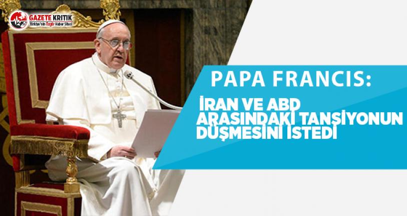 Papa: İran ve ABD arasındaki tansiyonun düşmesini istedi