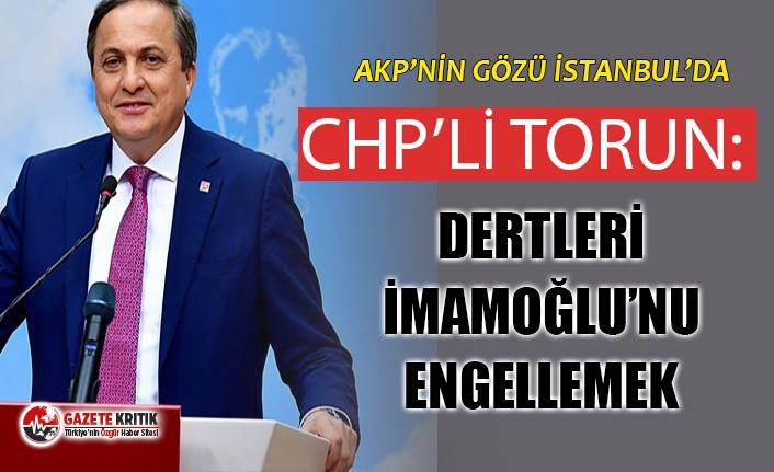 CHP'Lİ TORUN: ''AKP'NİN GÖZÜ İSTANBUL'UN ÜZERİNDE, DERTLERİ İMAMOĞLU'NU ENGELLEMEK''