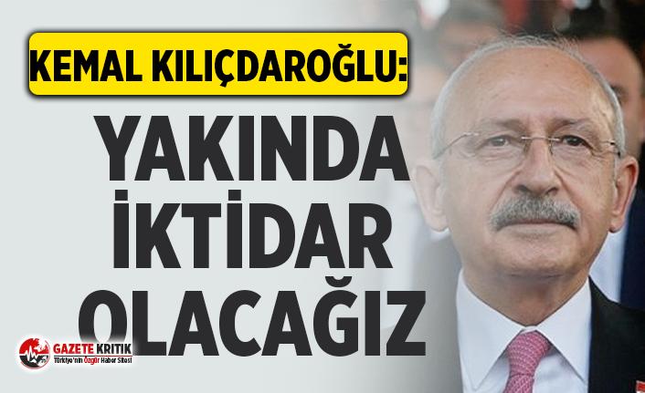 CHP Lİderi Kemal Kılıçdaroğlu:Yakında iktidar olacağız tabanımız hazır olsun