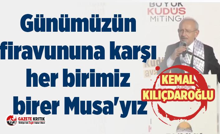 Kemal Kılıçdaroğlu:Günümüzün firavununa karşı her birimiz birer Musa'yız