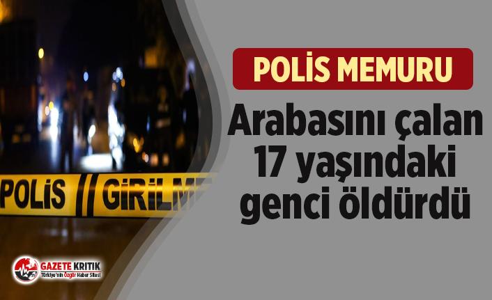 Polis memuru, arabasını çalan 17 yaşındaki genci öldürdü
