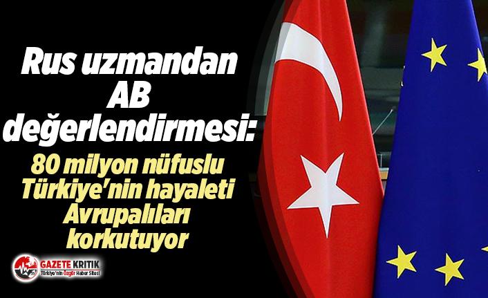 Rus uzmandan AB değerlendirmesi:80 milyon nüfuslu Türkiye'nin hayaleti Avrupalıları korkutuyor