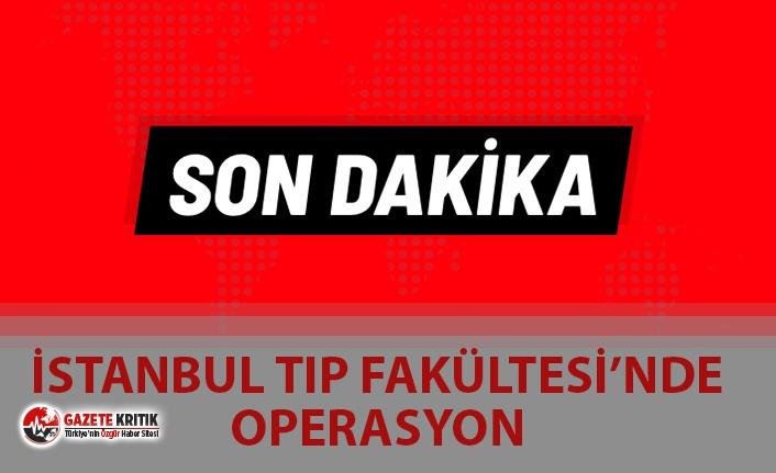 SON DAKİKA! İSTANBUL TIP FAKÜLTESİ'NDE BÜYÜK OPERASYON
