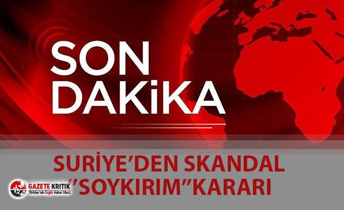 SON DAKİKA... SURİYE'DEN SKANDAL ''SOYKIRIM'' KARARI