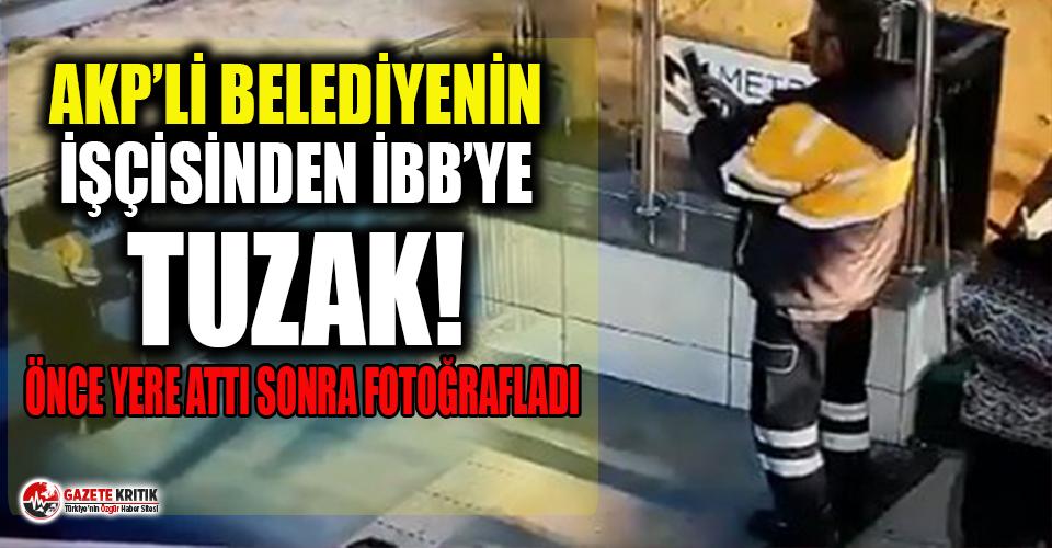 AKP'li belediyenin işçisinden İBB'ye tuzak: Önce yere attı, sonra fotoğrafını çekti