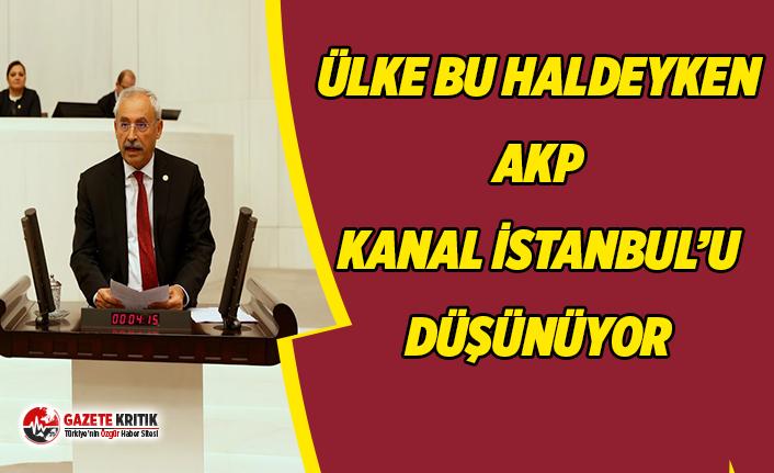 CHP'Lİ KAPLAN: ''KANAL İSTANBUL'U DÜŞÜNECEĞİNİZE YURTTAŞLARINIZI DÜŞÜNÜN''
