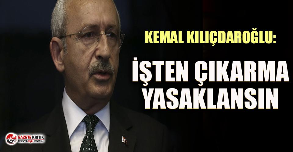 CHP lideri Kılıçdaroğlu: İşten çıkarma yasaklansın