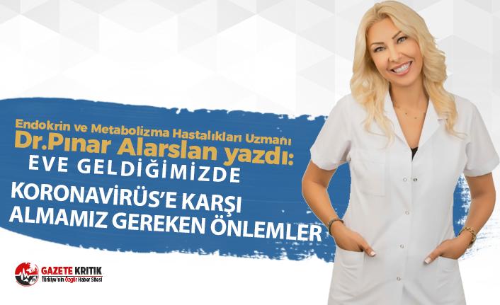 Dr Pınar Alarslan'ın kaleminden:Eve geldiğimizde Koronavirüs'e karşı almamız gereken önlemler