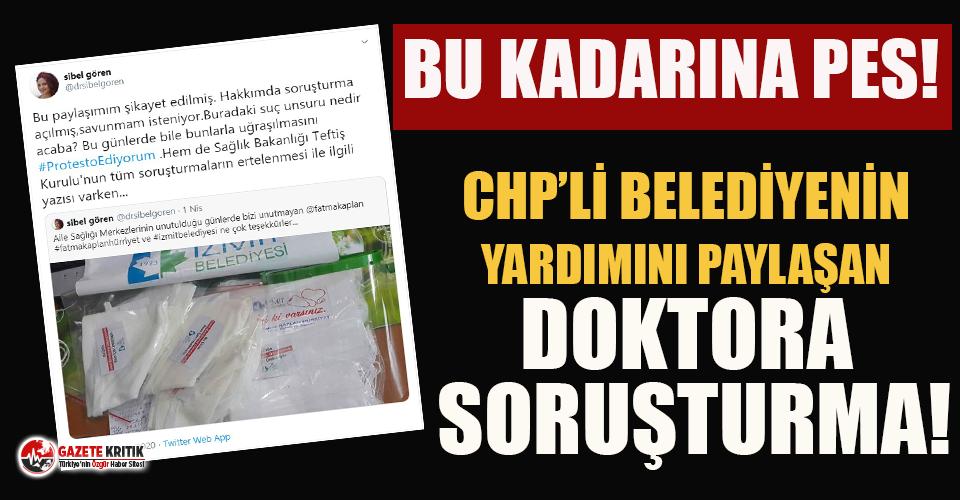 Bu kadarı da olmaz denen olay! CHP'li belediyenin yardımını paylaşan doktora soruşturma