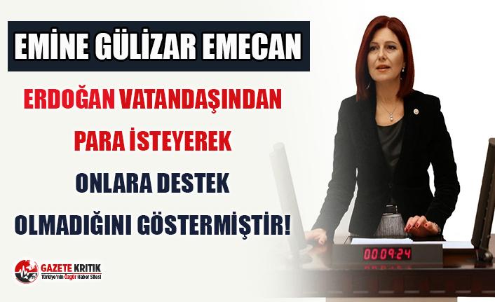 CHP'li Emecan : Erdoğan vatandaşından para isteyerek, onlara destek olmadığını göstermiştir!