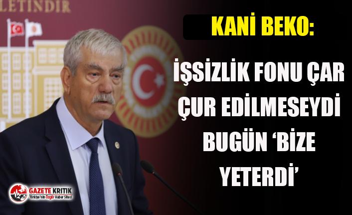 CHP'li Kani Beko: İşsizlik Fonu çar çur edilmeseydi bugün 'bize yeterdi'!