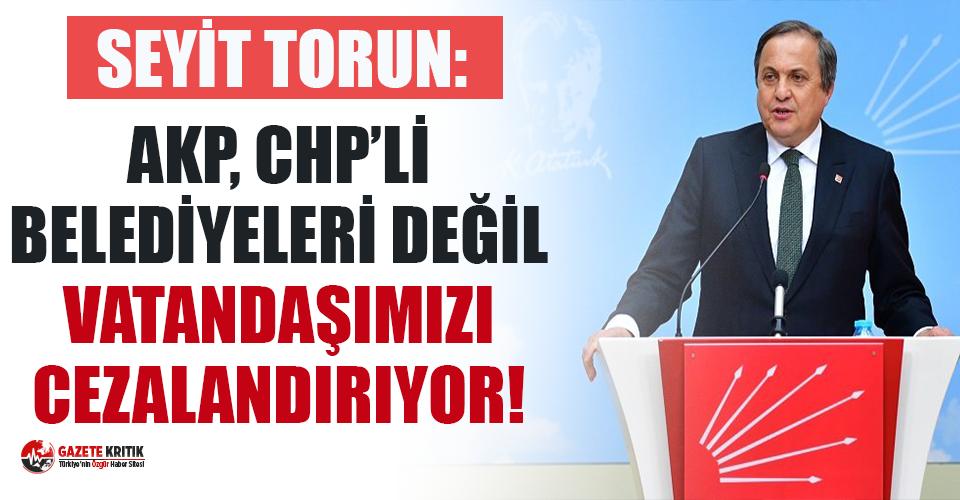 CHP'li Torun: AKP, CHP'li belediyeleri değil vatandaşlarımızı cezalandırıyor